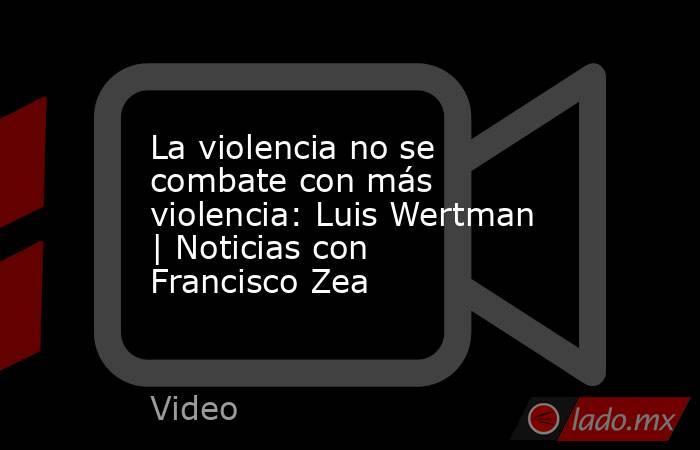 La violencia no se combate con más violencia: Luis Wertman | Noticias con Francisco Zea. Noticias en tiempo real