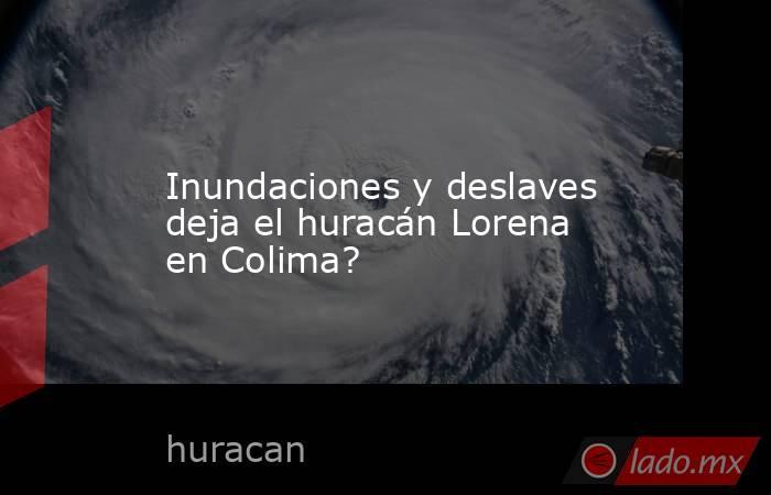 Inundaciones y deslaves deja el huracán Lorena en Colima?. Noticias en tiempo real