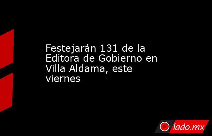 Festejarán 131 de la Editora de Gobierno en Villa Aldama, este viernes. Noticias en tiempo real