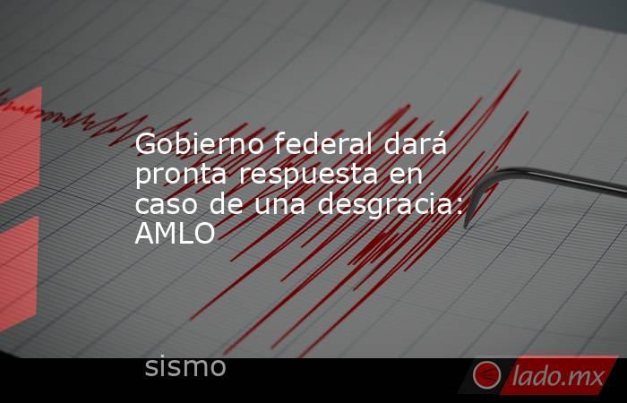 Gobierno federal dará pronta respuesta en caso de una desgracia: AMLO. Noticias en tiempo real