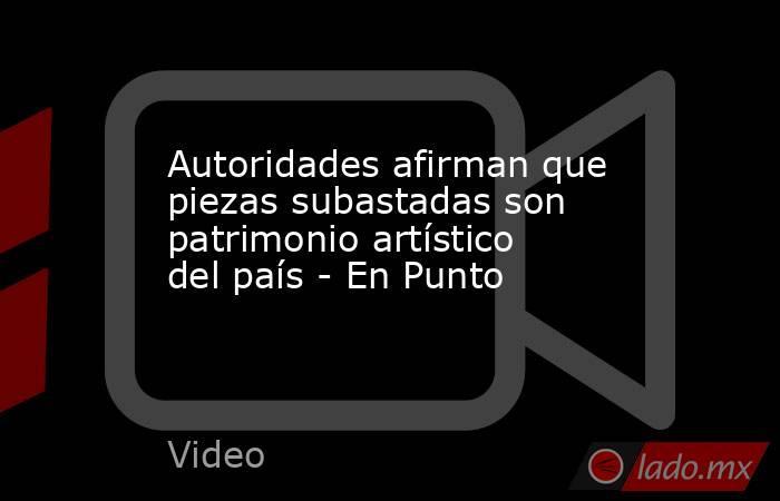 Autoridades afirman que piezas subastadas son patrimonio artístico del país - En Punto. Noticias en tiempo real