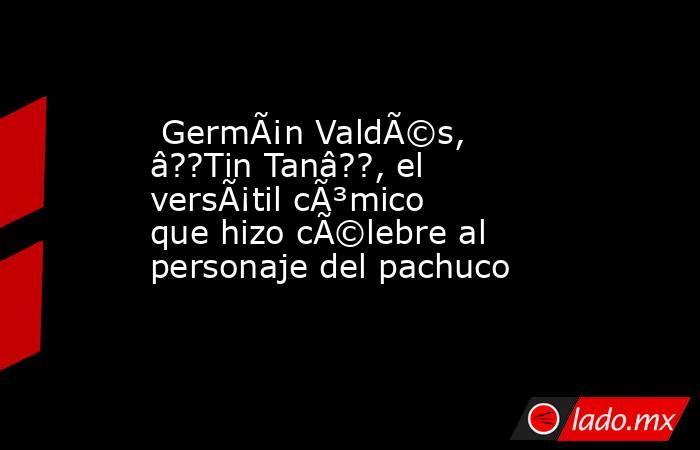 Germán Valdés, â??Tin Tanâ??, el versátil cómico que hizo célebre al personaje del pachuco. Noticias en tiempo real
