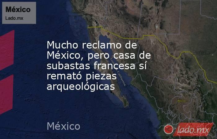 Mucho reclamo de México, pero casa de subastas francesa sí remató piezas arqueológicas. Noticias en tiempo real