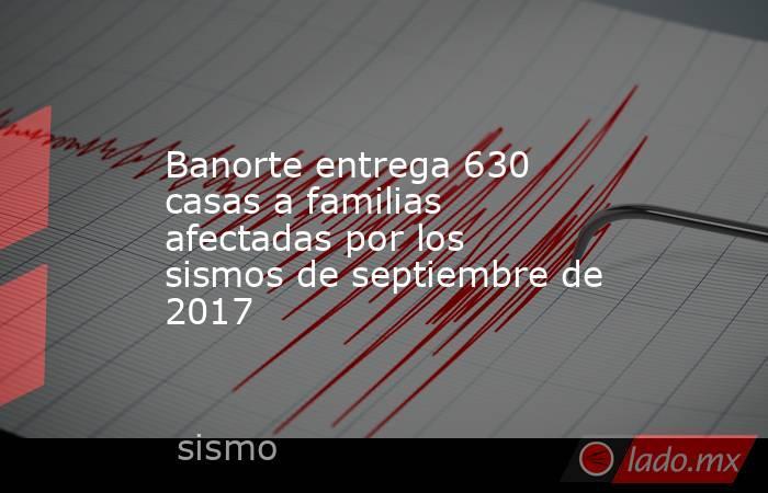 Banorte entrega 630 casas a familias afectadas por los sismos de septiembre de 2017. Noticias en tiempo real