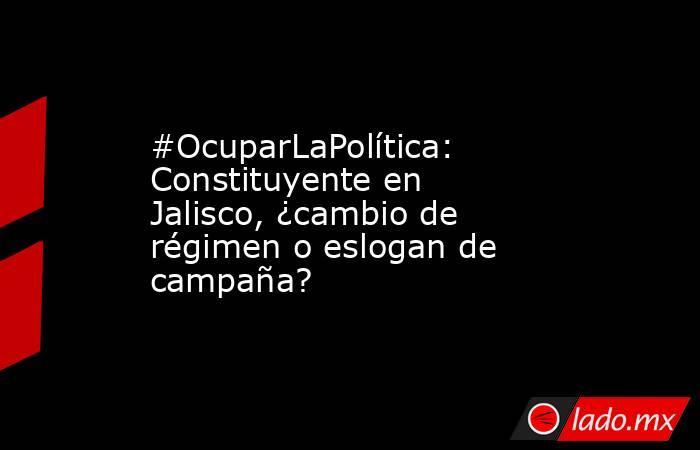 #OcuparLaPolítica: Constituyente en Jalisco, ¿cambio de régimen o eslogan de campaña?. Noticias en tiempo real
