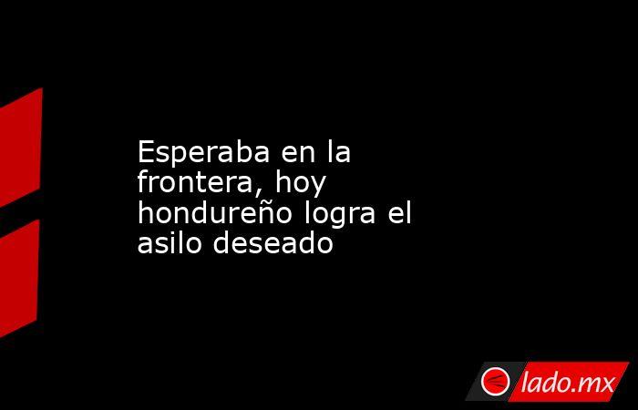 Esperaba en la frontera, hoy hondureño logra el asilo deseado. Noticias en tiempo real