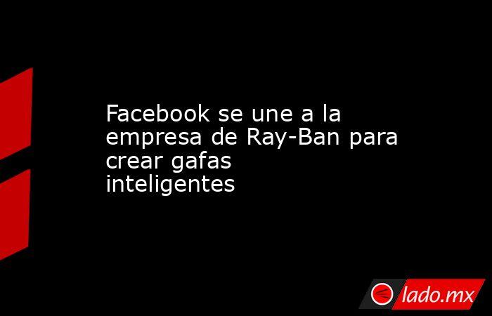 Facebook se une a la empresa de Ray-Ban para crear gafas inteligentes. Noticias en tiempo real