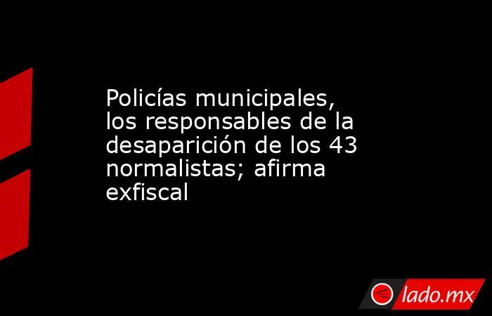 Policías municipales, los responsables de la desaparición de los 43 normalistas; afirma exfiscal. Noticias en tiempo real