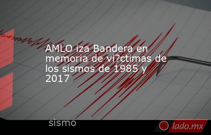 AMLO iza Bandera en memoria de vi?ctimas de los sismos de 1985 y 2017. Noticias en tiempo real