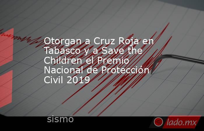 Otorgan a Cruz Roja en Tabasco y a Save the Children el Premio Nacional de Protección Civil 2019. Noticias en tiempo real