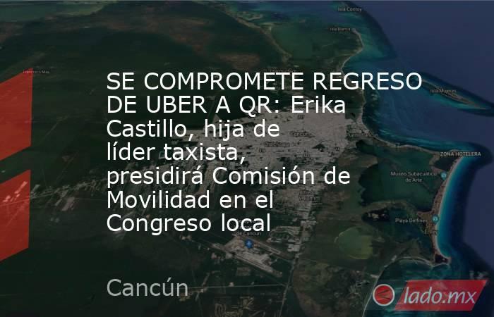 SE COMPROMETE REGRESO DE UBER A QR: Erika Castillo, hija de líder taxista, presidirá Comisión de Movilidad en el Congreso local. Noticias en tiempo real
