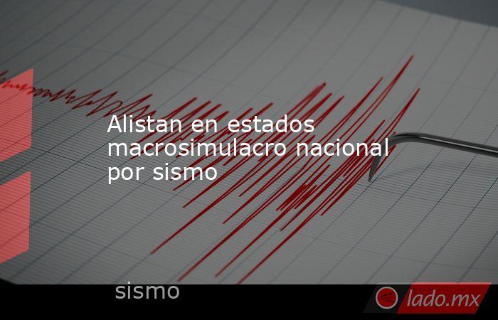 Alistan en estados macrosimulacro nacional por sismo. Noticias en tiempo real