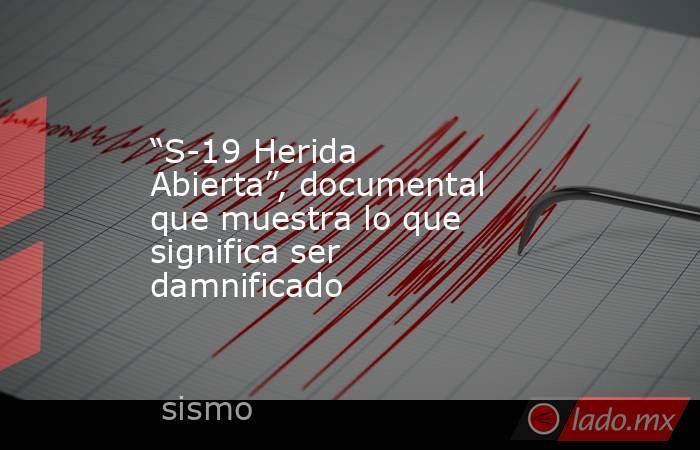 """""""S-19 Herida Abierta"""", documental que muestra lo que significa ser damnificado. Noticias en tiempo real"""