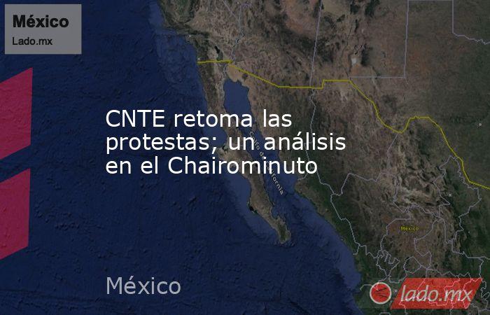 CNTE retoma las protestas; un análisis en el Chairominuto. Noticias en tiempo real
