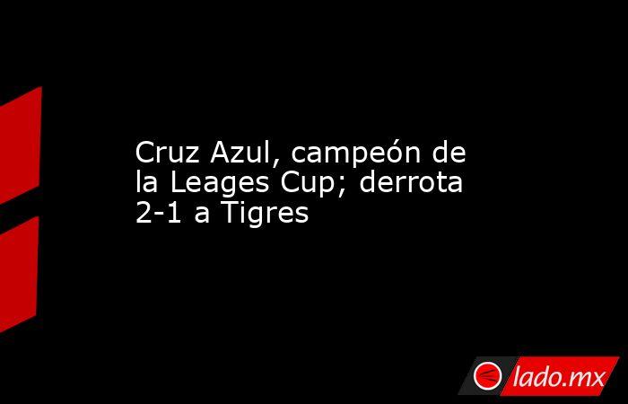 Cruz Azul, campeón de la Leages Cup; derrota 2-1 a Tigres. Noticias en tiempo real