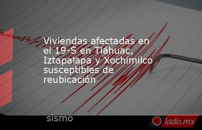 Viviendas afectadas en el 19-S en Tláhuac, Iztapalapa y Xochimilco susceptibles de reubicación. Noticias en tiempo real