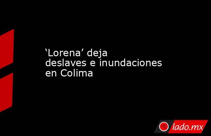 'Lorena' deja deslaves e inundaciones en Colima. Noticias en tiempo real