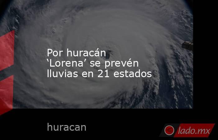 Por huracán 'Lorena' se prevén lluvias en 21 estados. Noticias en tiempo real