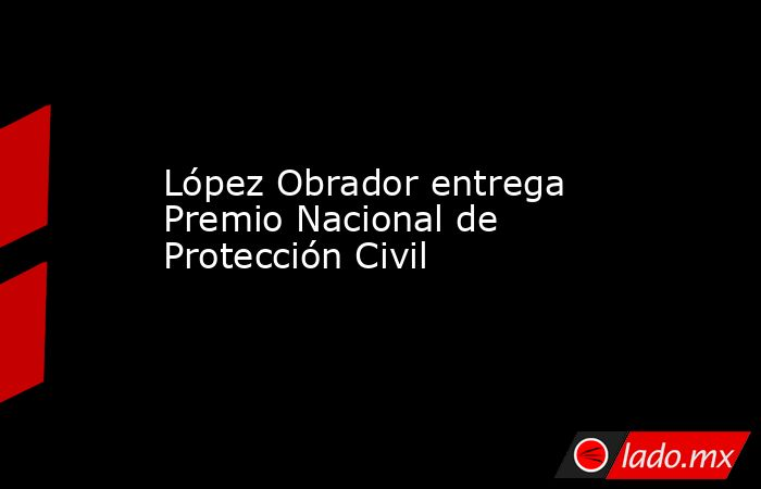 López Obrador entrega Premio Nacional de Protección Civil. Noticias en tiempo real