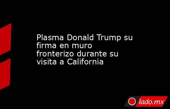 Plasma Donald Trump su firma en muro fronterizo durante su visita a California. Noticias en tiempo real