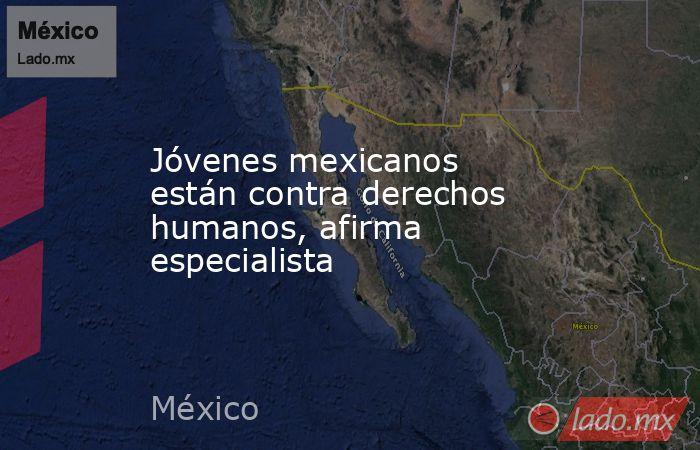 Jóvenes mexicanos están contra derechos humanos, afirma especialista. Noticias en tiempo real