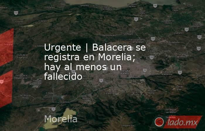 Urgente | Balacera se registra en Morelia; hay al menos un fallecido. Noticias en tiempo real