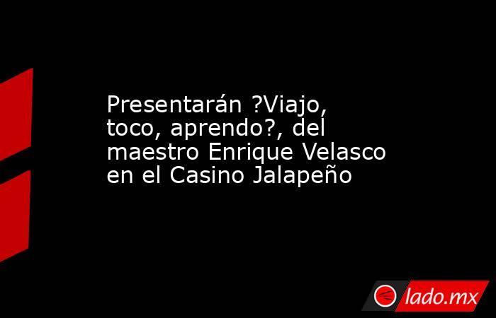 Presentarán ?Viajo, toco, aprendo?, del maestro Enrique Velasco en el Casino Jalapeño. Noticias en tiempo real