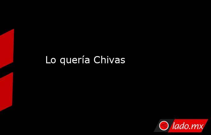 Lo quería Chivas . Noticias en tiempo real