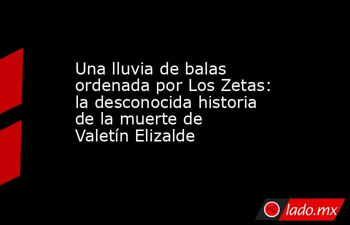 Una lluvia de balas ordenada por Los Zetas: la desconocida historia de la muerte de Valetín Elizalde. Noticias en tiempo real