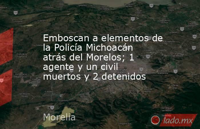 Emboscan a elementos de la Policía Michoacán atrás del Morelos; 1 agente y un civil muertos y 2 detenidos. Noticias en tiempo real