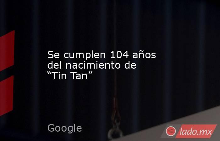 """Se cumplen 104 años del nacimiento de """"Tin Tan"""". Noticias en tiempo real"""