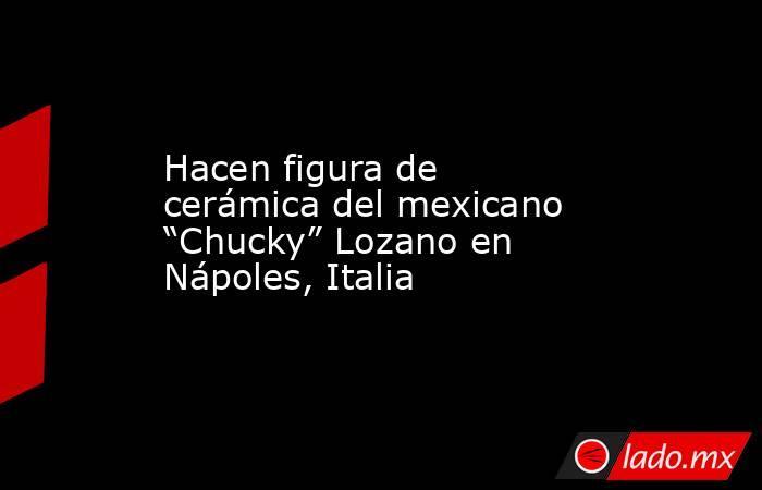 """Hacen figura de cerámica del mexicano """"Chucky"""" Lozano en Nápoles, Italia. Noticias en tiempo real"""