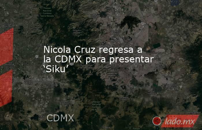 Nicola Cruz regresa a la CDMX para presentar 'Siku'. Noticias en tiempo real
