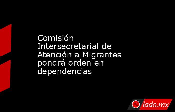Comisión Intersecretarial de Atención a Migrantes pondrá orden en dependencias. Noticias en tiempo real
