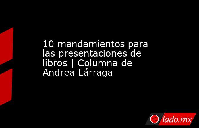 10 mandamientos para las presentaciones de libros | Columna de Andrea Lárraga. Noticias en tiempo real