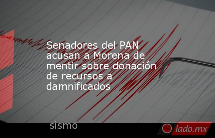 Senadores del PAN acusan a Morena de mentir sobre donación de recursos a damnificados . Noticias en tiempo real