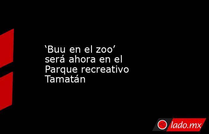 'Buu en el zoo' será ahora en el Parque recreativo Tamatán. Noticias en tiempo real