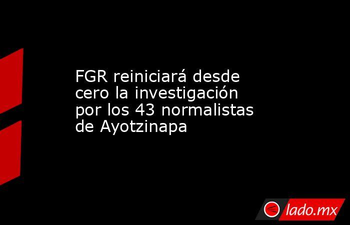 FGR reiniciará desde cero la investigación por los 43 normalistas de Ayotzinapa. Noticias en tiempo real