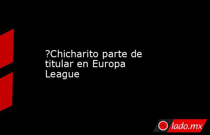?Chicharito parte de titular en Europa League. Noticias en tiempo real