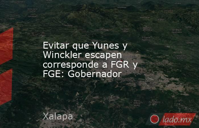 Evitar que Yunes y Winckler escapen corresponde a FGR y FGE: Gobernador. Noticias en tiempo real