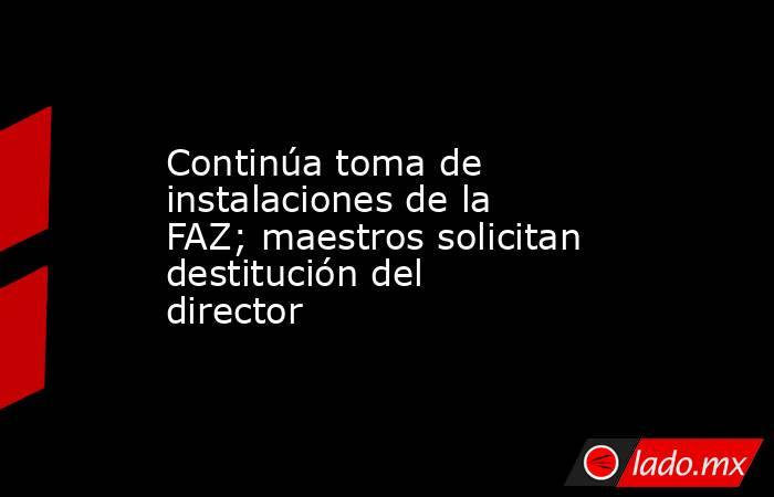 Continúa toma de instalaciones de la FAZ; maestros solicitan destitución del director . Noticias en tiempo real
