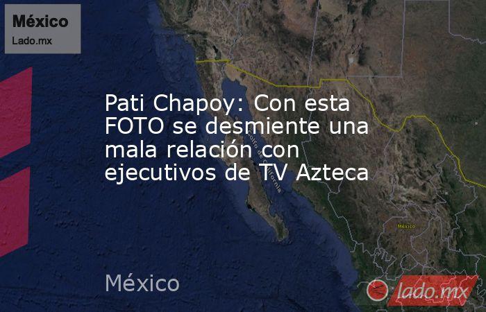Pati Chapoy: Con esta FOTO se desmiente una mala relación con ejecutivos de TV Azteca. Noticias en tiempo real