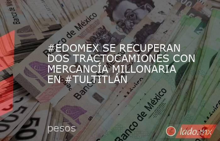 #EDOMEX SE RECUPERAN DOS TRACTOCAMIONES CON MERCANCÍA MILLONARIA EN #TULTITLÁN. Noticias en tiempo real