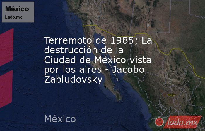 Terremoto de 1985; La destrucción de la Ciudad de México vista por los aires - Jacobo Zabludovsky. Noticias en tiempo real