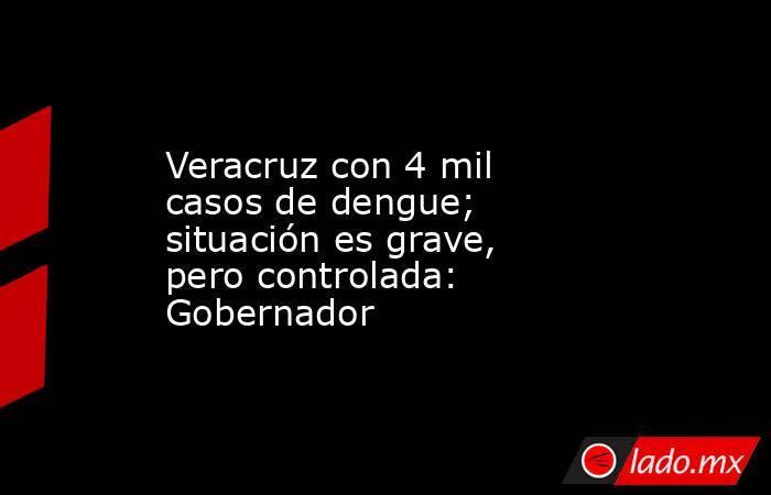 Veracruz con 4 mil casos de dengue; situación es grave, pero controlada: Gobernador. Noticias en tiempo real