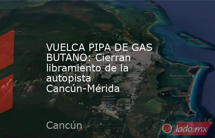 VUELCA PIPA DE GAS BUTANO: Cierran libramiento de la autopista Cancún-Mérida. Noticias en tiempo real
