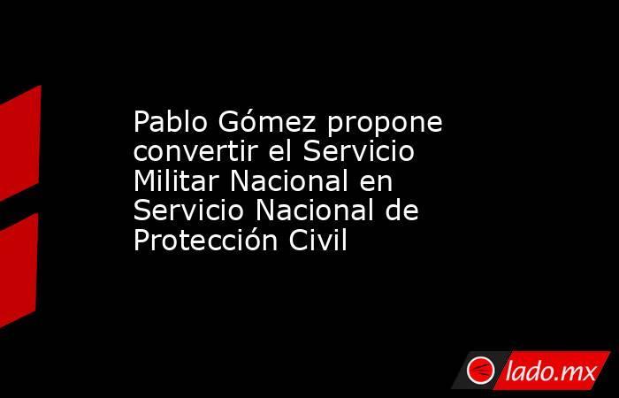 Pablo Gómez propone convertir el Servicio Militar Nacional en Servicio Nacional de Protección Civil. Noticias en tiempo real