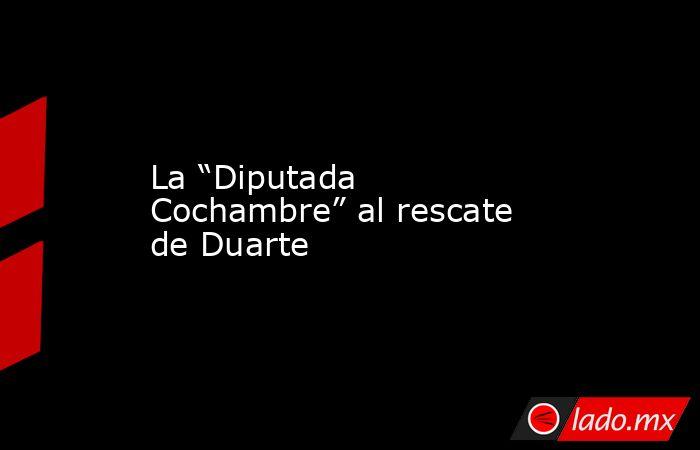 """La """"Diputada Cochambre"""" al rescate de Duarte. Noticias en tiempo real"""