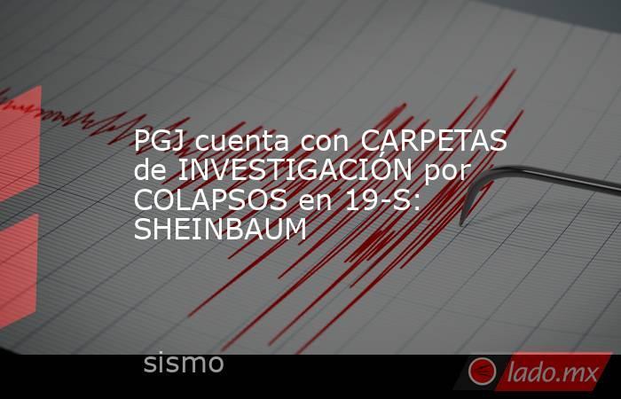 PGJ cuenta con CARPETAS de INVESTIGACIÓN por COLAPSOS en 19-S: SHEINBAUM. Noticias en tiempo real