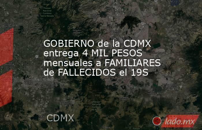GOBIERNO de la CDMX entrega 4 MIL PESOS mensuales a FAMILIARES de FALLECIDOS el 19S. Noticias en tiempo real
